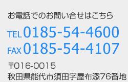お電話でのお問い合せはこちら TEL 0185 54 4600 FAX 0185 54 4107